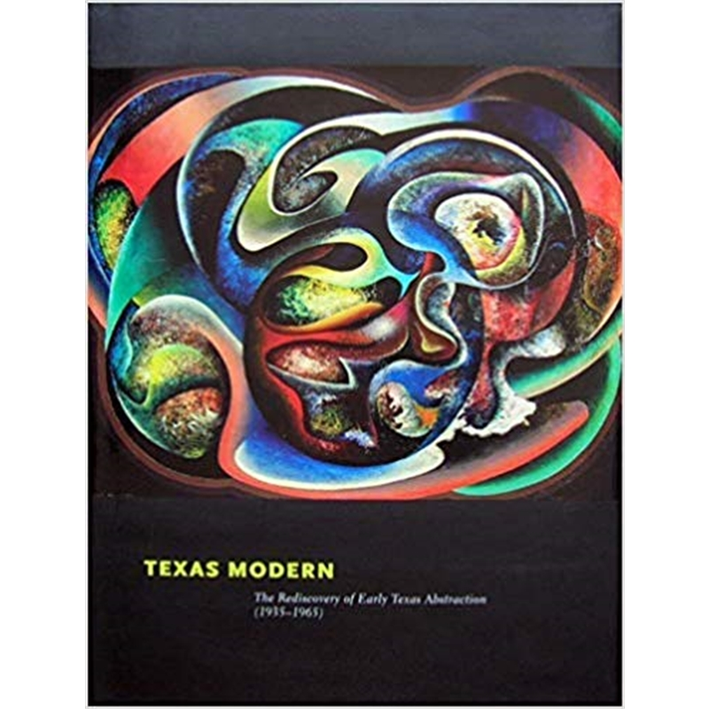 Texas Modern The Rediscovery of Early Texas Abstraction (1935-1965)