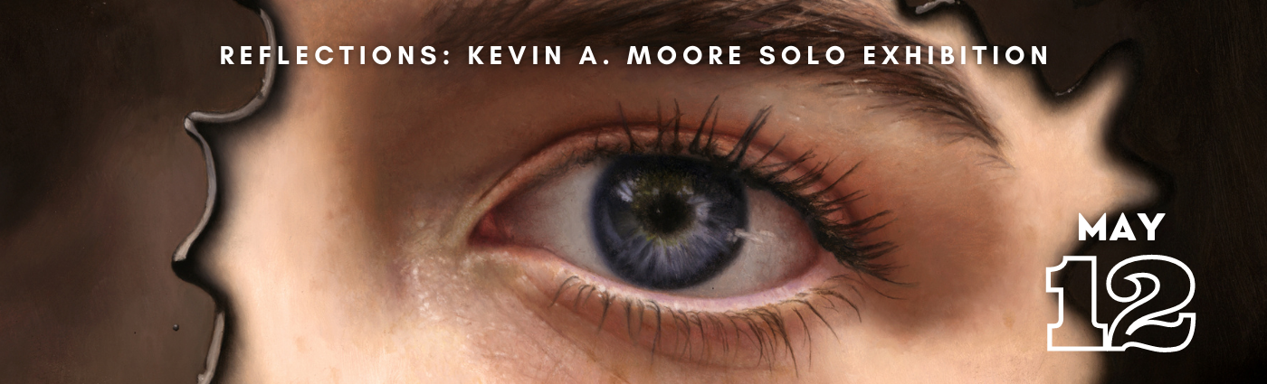 Reflections: Kevin A. Moore Solo Exhibition Opening May 12th, 2021